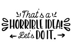 That's a Horrible Idea! Let's Do It. (SVG Cut file) by Creative Fabrica Crafts · Creative Fabrica Tribute Von Panem Film, Silhouette Design, Silhouette Vinyl, Me Quotes, Funny Quotes, Cricut Craft Room, Vinyl Shirts, Cricut Creations, Vinyl Designs