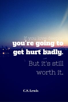 If you love deeply, you're going to get hurt badly. But it's still worth it.