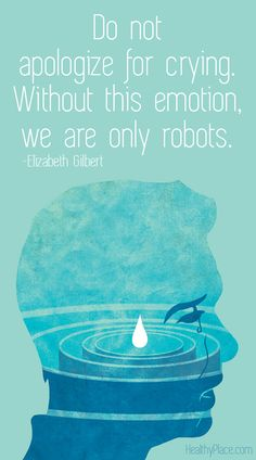 Quote on mental health stigma: Do not apologize for crying. Without this emotion, we are only robots.   www.HealthyPlace.com