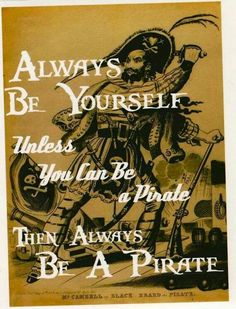 Always be yourself unless you are a pirate.. then always be a pirate! ♡