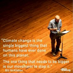"""""""Climate change is the single biggest thing that humans have ever done on this planet. The one thing that needs to be bigger is our movement to stop it."""" Bill McKibben 350.org"""
