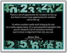There's a lot of opportunity for numbers to line up but there's much more opportunity for numbers not to line up. So, when numbers really start lining up for you on a really regular basis, it's a very powerful indication that you've released a lot of resistance and that you're more in alignment than not, you see. Abraham-Hicks Quotes (AHQ2379) #alignment #resistance