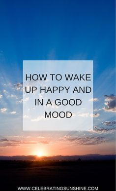 Wake up happy and in a positive mood and the rest of your day will be amazing, and you will feel creative and more productive.