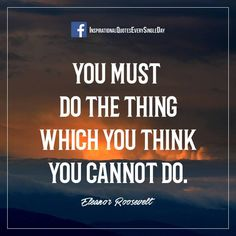You must do the thing which you think you cannot do. Eleanor Roosevelt https://www.facebook.com/InspirationalQuotesEverySingleDay/