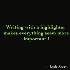Writing with a highlighter makes everything seem more important #joshings