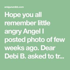 Hope you all remember little angry Angel I posted photo of few weeks ago. Dear Debi B. asked to try the pattern out. And am glad she has helped me with it. Thank you Debi! I came out with an Angel … Ask Me, Hope You, Coming Out, Help Me, Angel, Create, Pattern, How To Make, Going Out