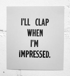 I'll clap when I'm impressed.