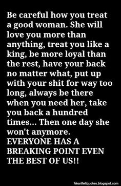 Be careful how you treat a good woman. She will love you more than anything.