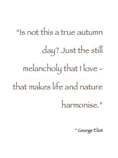 """~ Autumn ~ """"Is not this a true autumn day? Just the still melancholy that I love - that makes life and nature harmonise."""" ~ George Eliot #Poetry"""