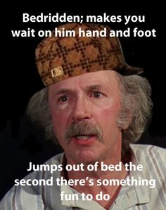 Yeah, I've always wondered...wouldn't his legs be atrophied?! @Alicia Gasseling Leisy Barber [EDIT: Okay, people, I've had to delete too many comments on this pin with horrible language. If you want to express your frustration with Grandpa Joe,  keep a civil tongue in your head--otherwise I WILL delete your comment. Thank you.]
