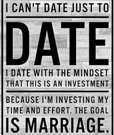 I can't date just to date. I date with the mindset that this is an investment, because I'm investing my time and effort. The goal is marriage.