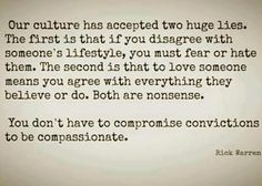 Our culture has accepted two huge lies.  The first is that if you disagree with someone's lifestyle, you must fear or hate them.  The second is that to love someone means you agree with everything they believe or do.  Both are nonsense.  You don't have to compromise convictions to be compassionate.