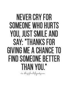 "never cry for someone who hurts you, just smile and say: ""thanks for giving me a chance to find someone better than you."" #JustQuotes"