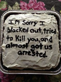 This should be a 'type' of cake... 'Birthday' cake, 'Wedding' cake, 'Blacking out, trying to kill you and almost getting arrested' cake