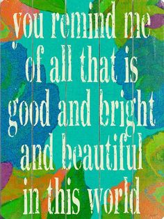 You remind me of all that is good and bright and beautiful in this world...