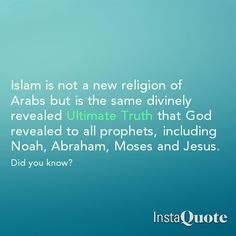 """Islam is not a new religion of Arabs, but is the same divinely revealed Ultimate Truth that God revealed to all prophets, including Noah, Abraham, Moses and Jesus. Deuteronomy 6:4: The Lord Our God is One Lord. Mark 12:29: """"The most important commandment is this: 'Listen, O Israel! The LORD our God is the one and only LORD. Surah 112:1:He is God the One, God the eternal. EXACT SAME MESSAGE!"""