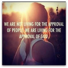 Living for the approval of God...