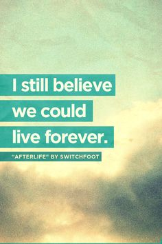 """I still believe we could live forever."" —from ""Afterlife"" by Switchfoot... designed by Dean Renninger..."