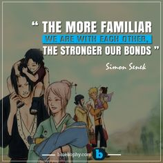 """"""" The more familiar we are with each other, the stronger our bonds """"- Simon Senek"""