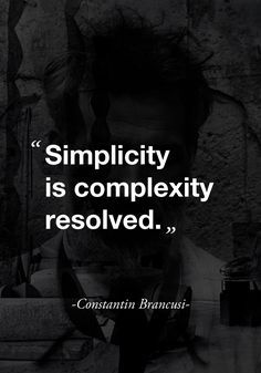 """Simplicity is complexity resolved."" - Constantin Brancusi - Or: Simplicity is complexity ignored. The Words, More Than Words, Cool Words, Great Quotes, Quotes To Live By, Inspirational Quotes, Words Quotes, Me Quotes, Sayings"