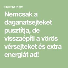 Nemcsak a daganatsejteket pusztítja, de visszaépíti a vörös vérsejteket és extra energiát ad! Health Advice, Natural Health, The Cure, Vitamins, Smoothies, Medical, Wellness, Math Equations, Food And Drink