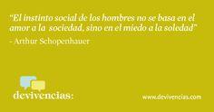 El instinto social de los hombres no se se basa en el amor a la sociedad, sino en el miedo a la soledad. Schopenhauer