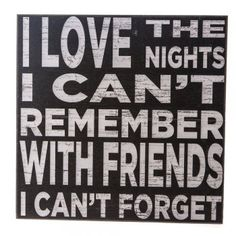 I Love Nights I can't Remember with Friends Wooden Sign