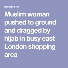 Muslim woman pushed to ground and dragged by hijab in busy east London shopping area