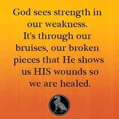 God sees strength in our weakness. It's through our bruises, our broken pieces that He shows us HIS wounds so we are healed.