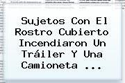 http://tecnoautos.com/wp-content/uploads/imagenes/tendencias/thumbs/sujetos-con-el-rostro-cubierto-incendiaron-un-trailer-y-una-camioneta.jpg Excelsior. Sujetos con el rostro cubierto incendiaron un tráiler y una camioneta ..., Enlaces, Imágenes, Videos y Tweets - http://tecnoautos.com/actualidad/excelsior-sujetos-con-el-rostro-cubierto-incendiaron-un-trailer-y-una-camioneta/