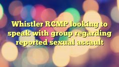 Whistler RCMP looking to speak with group regarding reported sexual assault - http://www.facebook.com/375101725947004/posts/422725677851275