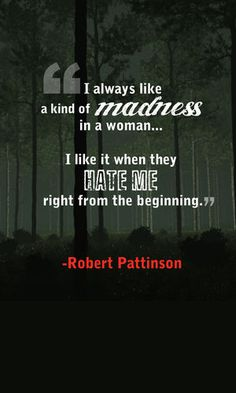 """I always like a kind of madness in a woman."" -- Robert Pattinson  Never seen before and liked it, weird."