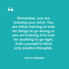 Remember, you are training your mind. You are either training to look for things to go wrong or you are training it to look for anything to go right. Train yourself to think only positive thoughts.    Karon Waddell