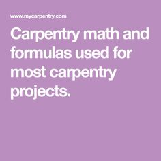 Carpentry math and formulas used for most carpentry projects.