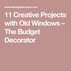 11 Creative Projects with Old Windows – The Budget Decorator