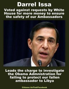 Shame on you Mr. Issa, voting down money for security and then blaming the administration.  Be a man, stand up and apologize for not voting to ensure the safety of our Ambassadors!!!!!