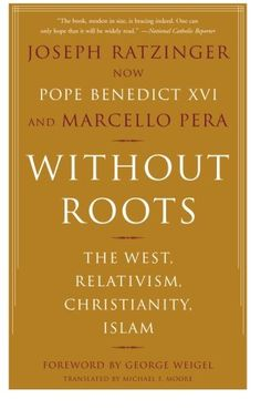 Without Roots: The West, Relativism, Christianity, Islam by Joseph Ratzinger
