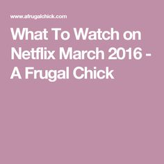 What To Watch on Netflix March 2016 - A Frugal Chick