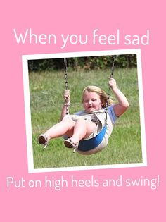 honey boo boo advice - When you are sad put on high heels and swing.  I am not a big honey boo boo fan, but this is awesome advice :-)
