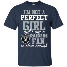 Oakland Raiders Shirts I'm Not A Perfect Girl But A Raiders Fan So Close Enough T-shirts Hoodies