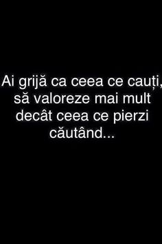 Ai grija ca ceea ce cauti sa valoreze mai mult decat ceea ce pierzi cautand. Sad Quotes, Words Quotes, Life Quotes, Sayings, Blessed Is She, Journal Quotes, Motivational Words, True Words, Travel Quotes