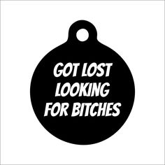 A personal favorite from my Etsy shop https://www.etsy.com/listing/487175563/got-lost-looking-for-bitches-dog-tag