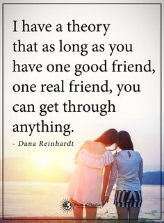 I have theory that as long as you have one good friend, one real friend, you can get through anything. - Dana Reinhardt #powerofpositivity #positivewords #positivethinking #inspirationalquote #motivationalquotes #quotes