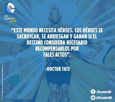 """""""Este mundo necesita héroes, los héroes se sacrifican, se arriesgan y ganan si el destino considera necesario recompensarlos por tales actos"""". -Doctor Fate"""