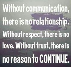 Without communication, there is no relationship. Without respect, there is no love. Without trust, there is no reason to continue. Story of my life at the moment Great Quotes, Quotes To Live By, Me Quotes, Funny Quotes, Inspirational Quotes, Respect Quotes, Lost Quotes, Smart Quotes, Amazing Quotes