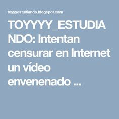 TOYYYY_ESTUDIANDO: Intentan censurar en Internet un vídeo envenenado ...