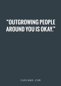 Outgrowing people around you is okay!