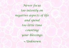 Never focus too intently on negative aspects of life and spend too little time counting your blessings. ~ Unknown