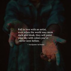 Fall in love with an artist even when the world may seem dark and bleak they will paint your sky with colors youve never seen before. via (http://ift.tt/2oePvxU)