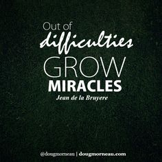"""Out of difficulties, grow miracles"""". ~ Jean de la Bruyere  I hope you enjoy the Quotes. I'd encourage you to share them, repost them, and comment. After all, social media is about being social which implies a dialogue, not a one sided conversation. Make it a great day - """"YOU Were Created for Greatness, Claim It!"""" Doug Morneau - #fitCEO #motivation #leadership"""